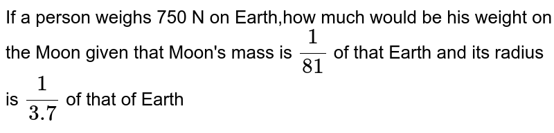 If a person weighs 750 N on Earth,how much would be his weight on the Moon given that Moon's mass is `frac(1)(81)` of that Earth and its radius is `frac(1)(3.7)` of that of Earth