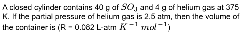 A closed cylinder contains 40 g of `SO_3` and 4 g of helium gas at 375 K. If the partial pressure of helium gas is 2.5 atm, then the volume of the container is (R = 0.082 L-atm `K^-1` `mol^-1`)