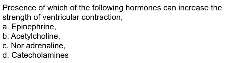 Presence of which of the following hormones can increase the strength of ventricular contraction, <br> a. Epinephrine, <br> b. Acetylcholine, <br> c. Nor adrenaline, <br> d. Catecholamines