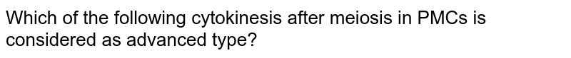 Which of the following cytokinesis after meiosis in PMCs is considered as advanced type?