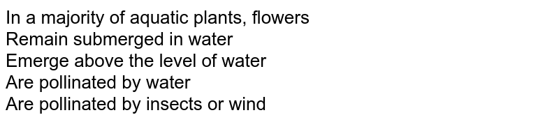 In a majority of aquatic plants, flowers <br> Remain submerged in water <br> Emerge above the level of water <br> Are pollinated by water <br> Are pollinated by insects or wind