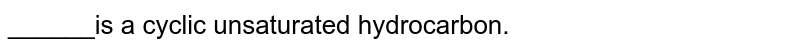 ______is a cyclic unsaturated hydrocarbon.