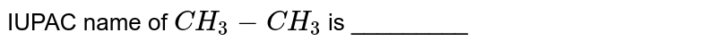 IUPAC name of `CH_3-CH_3` is _________