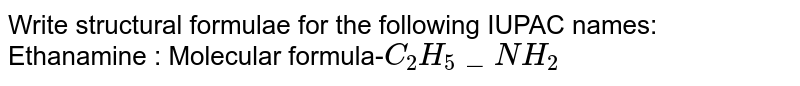 Write structural formulae for the following IUPAC names: Ethanamine : Molecular formula-`C_2H_5_NH_2`