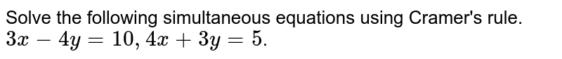 Solve the following simultaneous equations using Cramer's rule.`3x-4y=10,4x+3y=5`.