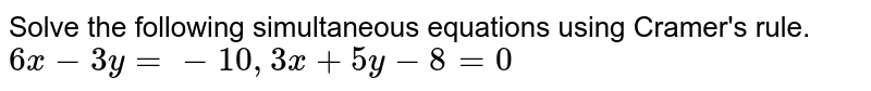 Solve the following simultaneous equations using Cramer's rule.`6x-3y=-10,3x+5y-8=0`