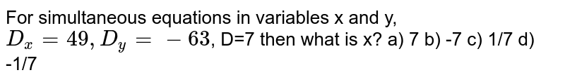For simultaneous equations in variables x and y, `D_x=49,D_y=-63`, D=7 then what is x? a) 7               b) -7   c) 1/7   d) -1/7