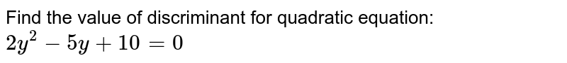 Find the value of discriminant for quadratic equation: `2y^2-5y+10=0`
