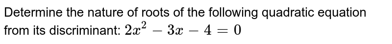 Determine the nature of roots of the following quadratic equation from its discriminant: `2x^2-3x-4=0`
