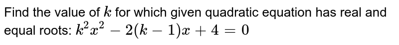 Find the value of `k` for which given quadratic equation has real and equal roots: `k^2x^2-2(k-1)x+4=0`