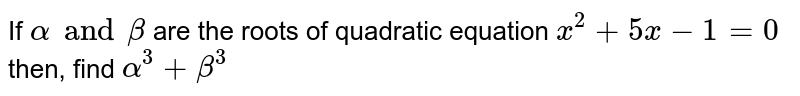 If `alpha and beta` are the roots of quadratic equation `x^2+5x-1=0` then, find `alpha^3+beta^3`