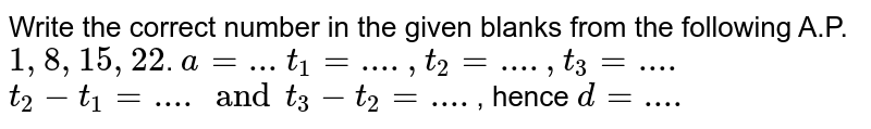 Write the correct number in the given blanks from the following A.P.`1,8,15,22`. `a=...` `t_1=...., t_2=...., t_3=....` `t_2-t_1=.... and t_3-t_2=....`, hence `d=....`