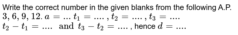 Write the correct number in the given blanks from the following A.P.`3,6,9,12`. `a=...` `t_1=...., t_2=...., t_3=....` `t_2-t_1=.... and t_3-t_2=....`, hence `d=....`