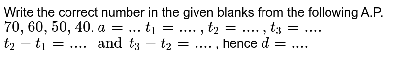 Write the correct number in the given blanks from the following A.P.`70,60,50,40`. `a=...` `t_1=...., t_2=...., t_3=....` `t_2-t_1=.... and t_3-t_2=....`, hence `d=....`