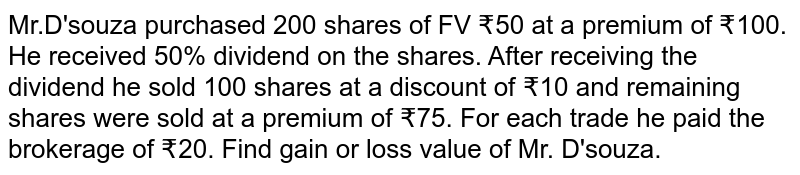 Mr.D'souza purchased 200 shares of FV ₹50 at a premium of ₹100. He received  50% dividend on the shares. After receiving the dividend he sold 100 shares at a discount of ₹10 and remaining shares were sold at a premium of ₹75. For each trade he paid the brokerage of ₹20. Find gain or loss value of Mr. D'souza.