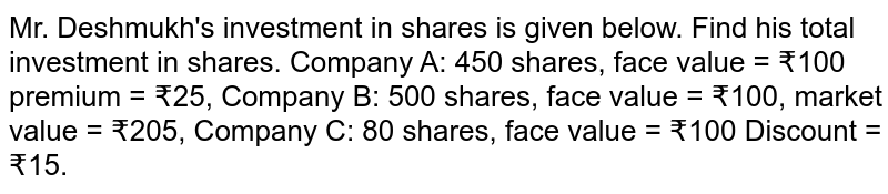Mr. Deshmukh's investment in shares is given below. Find his total investment in shares. Company A: 450 shares, face value = ₹100 premium = ₹25, Company B: 500 shares, face value = ₹100, market value = ₹205, Company C: 80 shares, face value = ₹100 Discount = ₹15.
