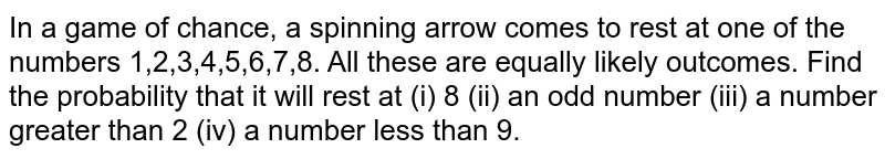 In a game of chance, a spinning arrow comes to rest at one of the numbers 1,2,3,4,5,6,7,8. All these are equally likely outcomes. Find the probability that it will rest at (i) 8 (ii) an odd number (iii) a number greater than 2 (iv) a  number less than 9.