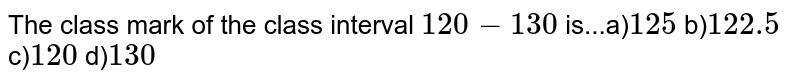 The class mark of the class interval `120-130` is...a)`125` b)`122.5` c)`120` d)`130`