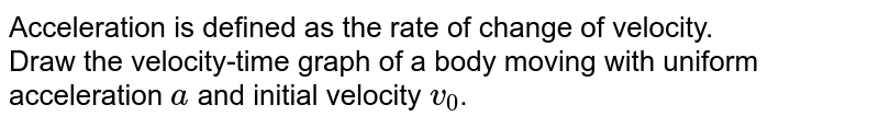 Acceleration is defined as the rate of change of velocity. <br> Draw the velocity-time graph of a body moving with uniform acceleration `a` and initial velocity `v_0`.