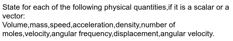 State for  each of the following physical quantities,if it is a scalar or a vector: <br> Volume,mass,speed,acceleration,density,number of moles,velocity,angular frequency,displacement,angular velocity.
