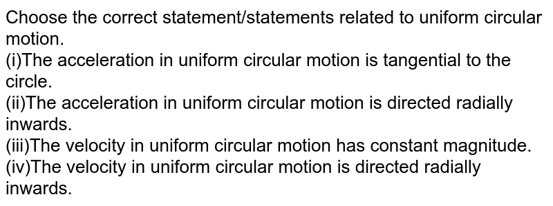 Choose the correct statement/statements related to uniform circular motion. <br> (i)The acceleration in uniform circular motion is tangential to the circle. <br> (ii)The acceleration in uniform circular motion is directed radially inwards. <br> (iii)The velocity in uniform circular motion has constant magnitude. <br> (iv)The velocity in uniform circular motion is directed radially inwards.