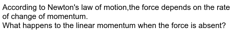 According to Newton's law of motion,the force depends on the rate of change of momentum. <br> What happens to the linear momentum when the force is absent?