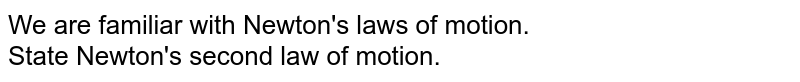 We are familiar with Newton's laws of motion. <br> State Newton's second law of motion.