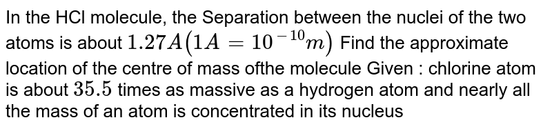 In the HCl molecule, the Separation between the nuclei of the two atoms is about `1.27 A (1A =10^(-10)m)` Find the approximate location of the centre of mass ofthe molecule Given : chlorine atom is about `35.5`  times as massive as a hydrogen atom and nearly all the mass of an atom is concentrated in its nucleus