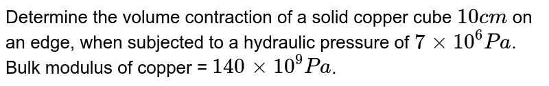 Determine the volume contraction of a solid copper cube `10cm` on an edge, when subjected to a hydraulic pressure of `7xx10^6Pa`. Bulk modulus of copper = `140xx10^9Pa`.