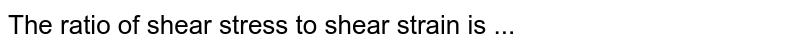 The ratio of shear stress to shear strain is ...