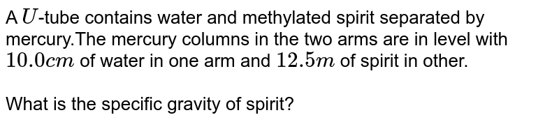A `U`-tube contains water and methylated spirit separated by mercury.The mercury columns in the two arms are in level with `10.0cm` of water in one arm and `12.5m` of spirit in other. <br> <br> What is the specific gravity of spirit?