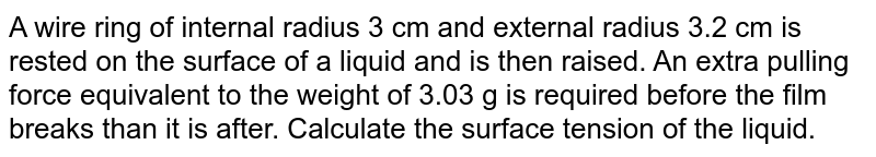 A wire ring of internal radius 3 cm and external radius 3.2 cm is rested on the surface of a liquid and is then raised. An extra pulling force equivalent to the weight of 3.03 g is required before the film breaks than it is after. Calculate the surface tension of the liquid.