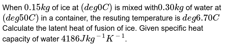 When `0.15 kg` of ice at `(deg0C)` is mixed with`0.30 kg` of water at `(deg50C)` in a container, the resuting temperature is `deg6.70C`Calculate the latent heat of fusion of ice. Given specific heat capacity of water `4186 Jkg^(-1)K^(-1)`.