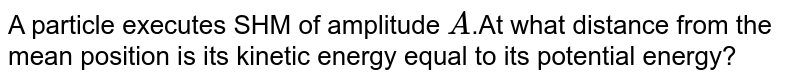 A particle executes SHM of amplitude `A`.At what distance from the mean position is its kinetic energy equal to its potential energy?