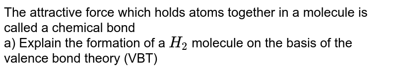 The attractive force which holds atoms together in a molecule is called a chemical bond <br> a) Explain the formation of a `H_2` molecule  on the basis of the valence bond theory (VBT)