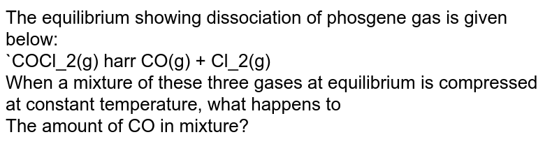 The equilibrium  showing dissociation of phosgene gas is given below:<br>`COCl_2(g) harr CO(g) + Cl_2(g)<br> When a mixture of these three gases at equilibrium is compressed at constant temperature, what happens to<br> The amount of CO in mixture?