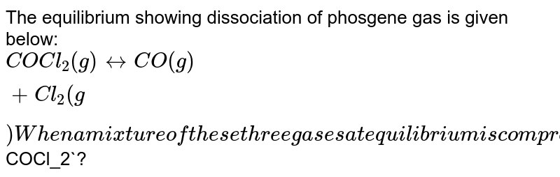 The equilibrium  showing dissociation of phosgene gas is given below:<br>`COCl_2(g) harr CO(g) + Cl_2(g)<br> When a mixture of these three gases at equilibrium is compressed at constant temperature, what happens to<br>  The partial pressur of `COCl_2`?