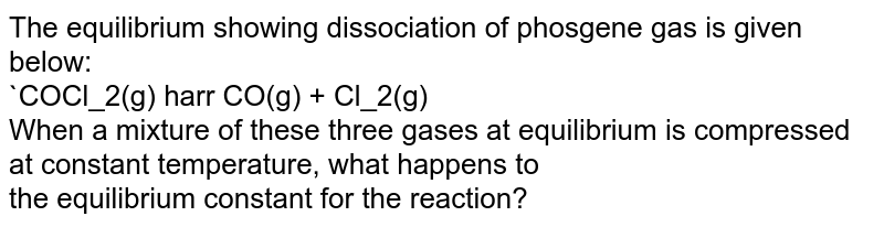 The equilibrium  showing dissociation of phosgene gas is given below:<br>`COCl_2(g) harr CO(g) + Cl_2(g)<br> When a mixture of these three gases at equilibrium is compressed at constant temperature, what happens to<br> the equilibrium constant for the reaction?