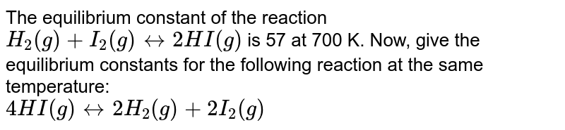 The equilibrium constant of the reaction `H_2(g) + I_2(g) harr 2HI(g)` is 57 at 700 K. Now, give the equilibrium constants for the following reaction at the same temperature:<br>`4HI(g) harr 2H_2(g) +2I_2(g)`