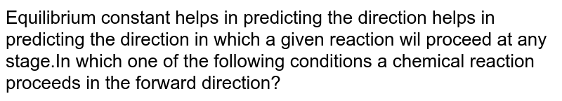 Equilibrium constant helps in predicting the direction helps in predicting the direction in which a given reaction wil proceed at any stage.In which one of the following conditions a chemical reaction proceeds in the forward direction?