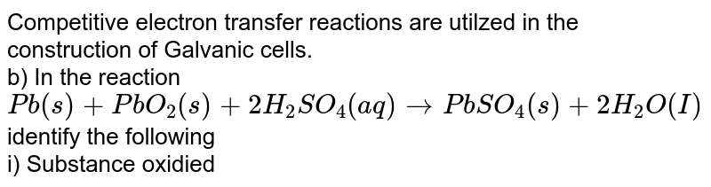 Competitive electron transfer reactions are utilzed in the construction of Galvanic cells. <br>  b) In the reaction <br> `Pb (s)+ PbO_2 (s)+ 2H_2SO_4 (aq) rarr PbSO_4 (s) +2H_2O(I)` <br> identify the following <br> i) Substance oxidied