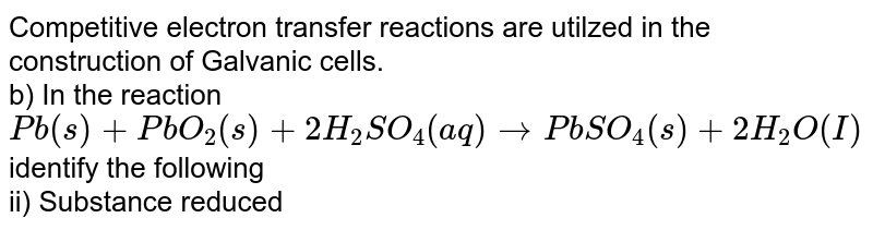 Competitive electron transfer reactions are utilzed in the construction of Galvanic cells. <br>  b) In the reaction <br> `Pb (s)+ PbO_2 (s)+ 2H_2SO_4 (aq) rarr PbSO_4 (s) +2H_2O(I)` <br> identify the following <br>ii) Substance reduced