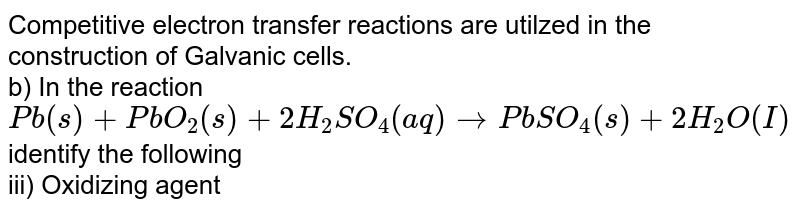 Competitive electron transfer reactions are utilzed in the construction of Galvanic cells. <br>  b) In the reaction <br> `Pb (s)+ PbO_2 (s)+ 2H_2SO_4 (aq) rarr PbSO_4 (s) +2H_2O(I)` <br> identify the following <br>iii) Oxidizing agent