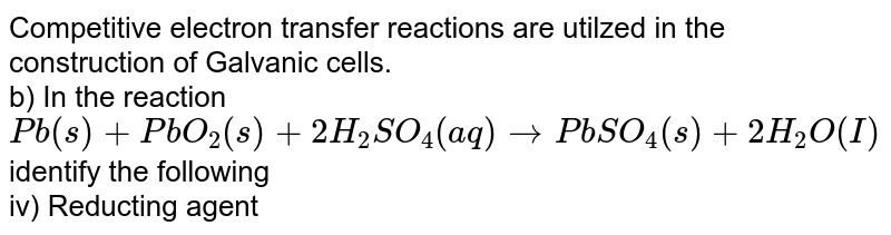 Competitive electron transfer reactions are utilzed in the construction of Galvanic cells. <br>  b) In the reaction <br> `Pb (s)+ PbO_2 (s)+ 2H_2SO_4 (aq) rarr PbSO_4 (s) +2H_2O(I)` <br> identify the following <br> iv) Reducting agent