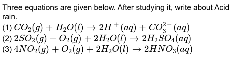 Three equations are given below. After studying it, write about Acid rain. <br> (1) `CO_2(g)+H_2O(l)rightarrow2H^+(aq)+CO_3^(2-)(aq)` <br> (2) `2SO_2(g)+O_2(g)+2H_2O(l)rightarrow2H_2SO_4(aq)` <br> (3) `4NO_2(g)+O_2(g)+2H_2O(l)rightarrow2HNO_3(aq)`