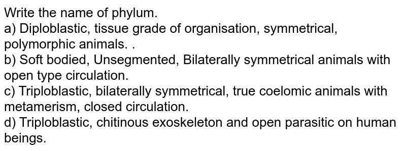 Write the name of phylum.<br>a) Diploblastic, tissue grade of organisation, symmetrical, polymorphic animals. .<br>b) Soft bodied, Unsegmented, Bilaterally symmetrical animals with open type circulation.<br>c) Triploblastic, bilaterally symmetrical, true coelomic animals with metamerism, closed circulation.<br>d) Triploblastic, chitinous exoskeleton and open parasitic on human beings.