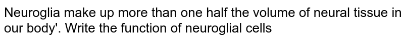Neuroglia make up more than one half the volume of neural tissue in our body'. Write the function of neuroglial cells