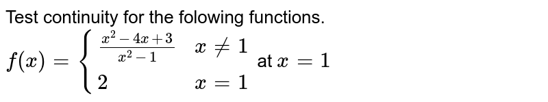 Test continuity for the folowing functions. <br> `f(x)={((x^2-4x+3)/(x^2-1), x ne1),(2,x=1):}` at `x=1`