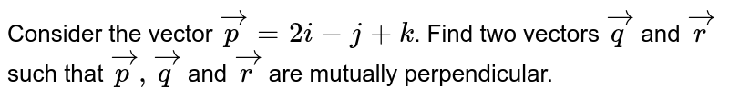Consider the vector `vecp=2i-j+k`. Find two vectors `vecq` and `vecr` such that `vecp,vecq` and `vecr` are mutually perpendicular.