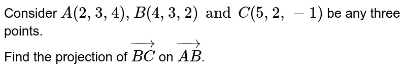 Consider `A(2,3,4),B(4,3,2) and C(5,2,-1)` be any three points. <br> Find the projection of `vec(BC)` on `vec(AB)`.